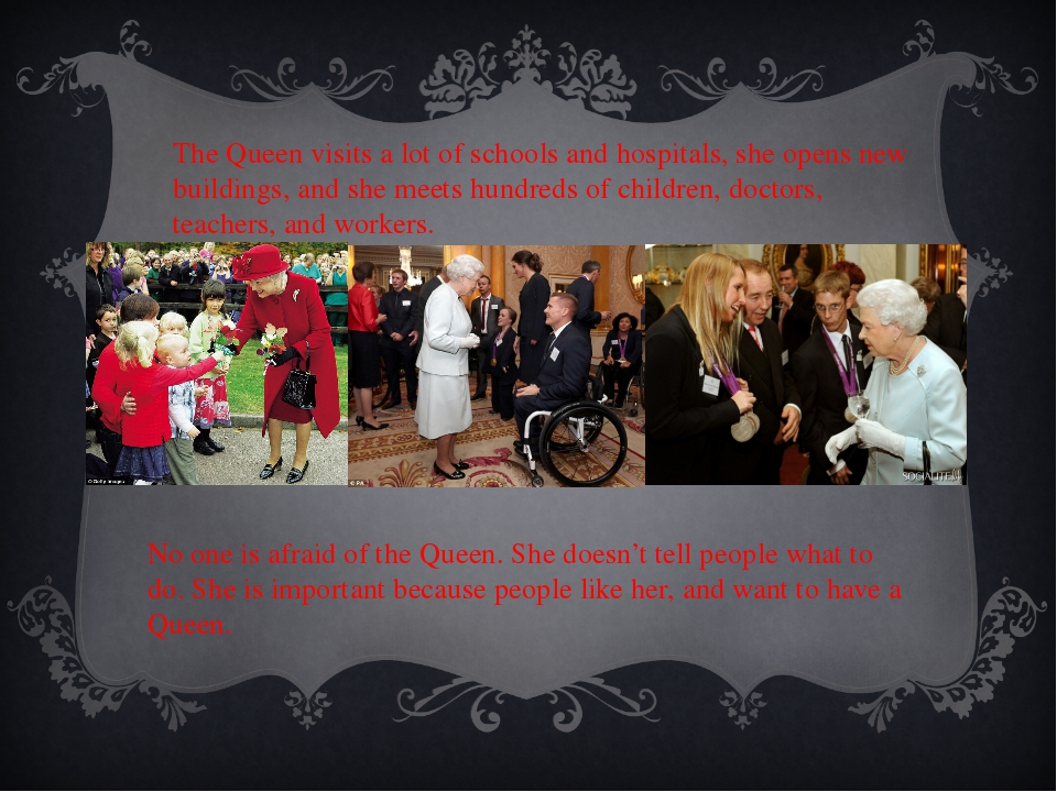 The Queen visits a lot of schools and hospitals, she opens new buildings, and...