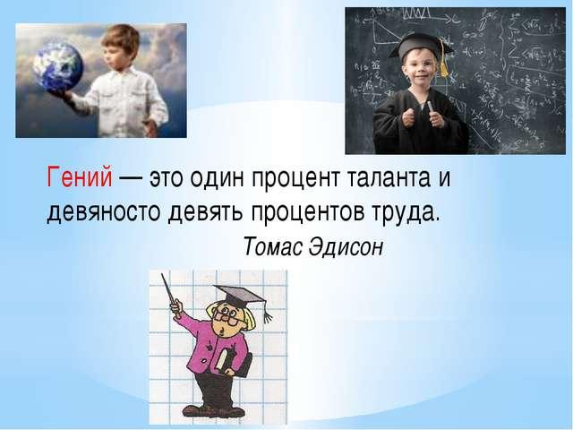 Гений — это один процент таланта и девяносто девять процентов труда. Томас Эд...