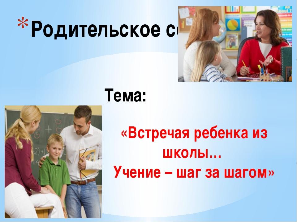 Родительское собрание «Встречая ребенка из школы… Учение – шаг за шагом» Тема: