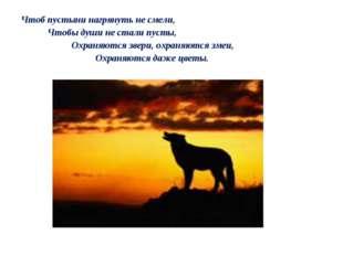 Чтоб пустыни нагрянуть не смели, Чтобы души не стали пусты, Охраняются звери,