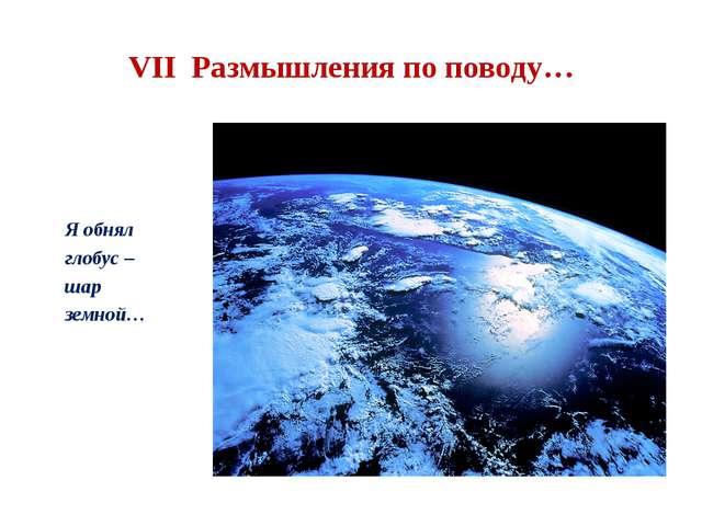VII Размышления по поводу… Я обнял глобус – шар земной…
