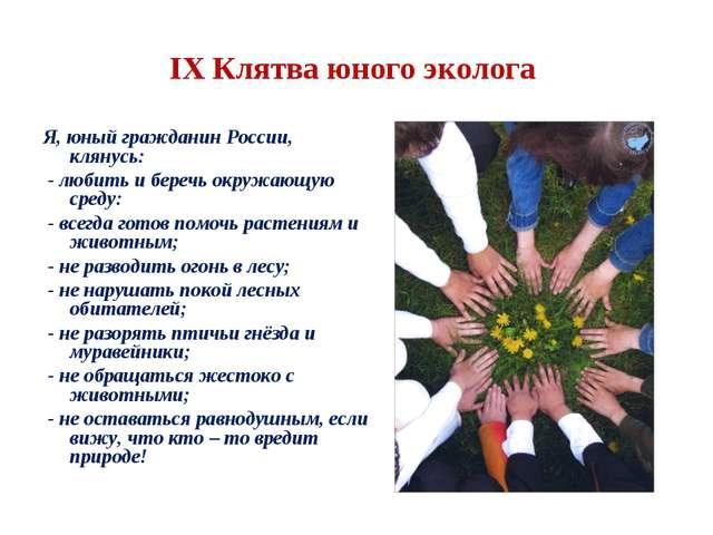 IX Клятва юного эколога Я, юный гражданин России, клянусь: - любить и беречь...