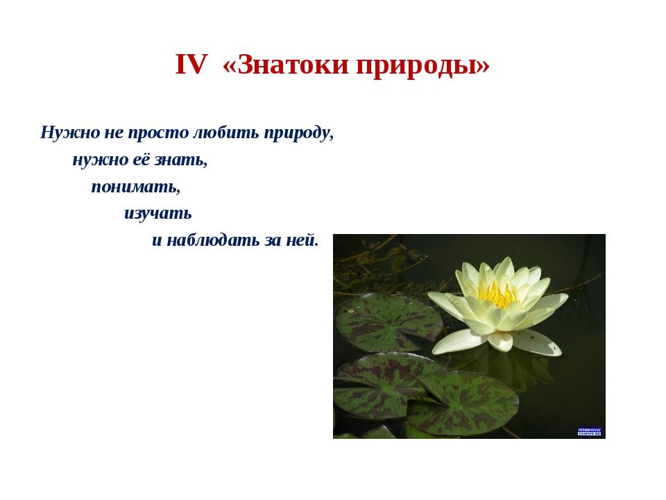 IV «Знатоки природы» Нужно не просто любить природу, нужно её знать, понимать...