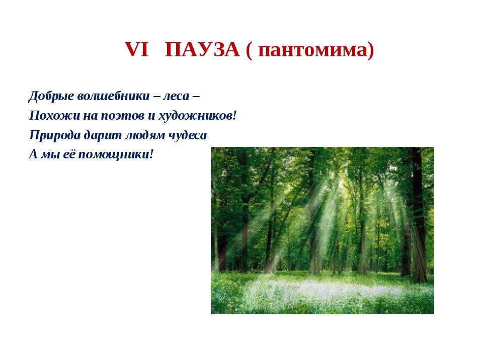 VI ПАУЗА ( пантомима) Добрые волшебники – леса – Похожи на поэтов и художник...