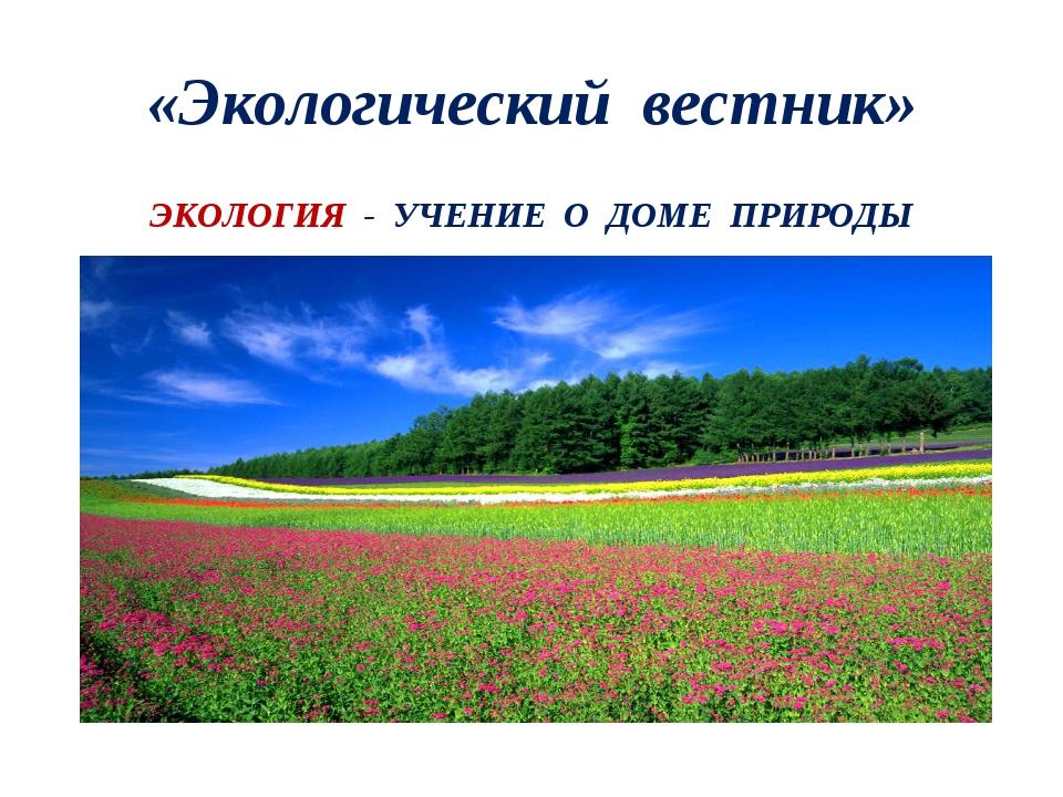«Экологический вестник» ЭКОЛОГИЯ - УЧЕНИЕ О ДОМЕ ПРИРОДЫ