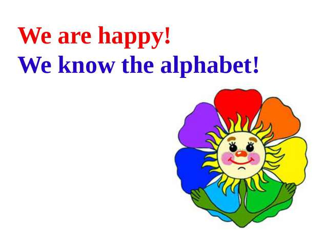 We are happy! We know the alphabet!