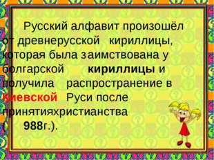 *  Русский алфавит произошёл от древнерусской кириллицы, которая была з