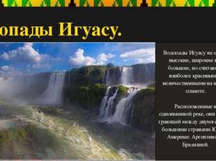 Водопады Игуасу. Водопады Игуасу не самые высокие, широкие или большие, но сч