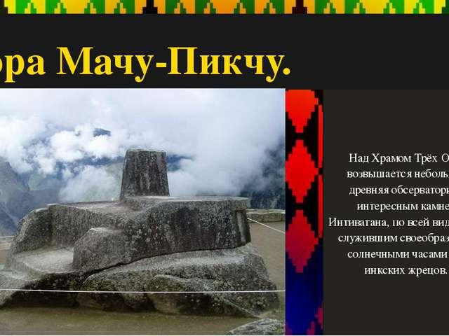 Гора Мачу-Пикчу. Над Храмом Трёх Окон возвышается небольшая древняя обсервато...