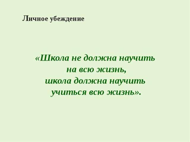 Личное убеждение «Школа не должна научить на всю жизнь, школа должна научить...