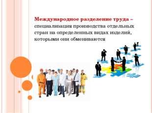 Международное разделение труда – специализация производства отдельных стран н