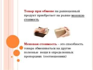 Товар при обмене на равноценный продукт приобретает на рынке меновую стоимост