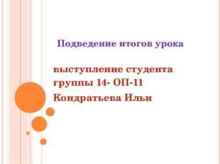 Подведение итогов урока выступление студента группы 14- ОП-11 Кондратьева Ильи