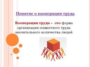 Понятие о кооперации труда Кооперация труда – это форма организации совместно