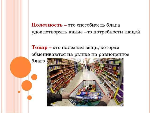 Полезность – это способность блага удовлетворять какие –то потребности людей...