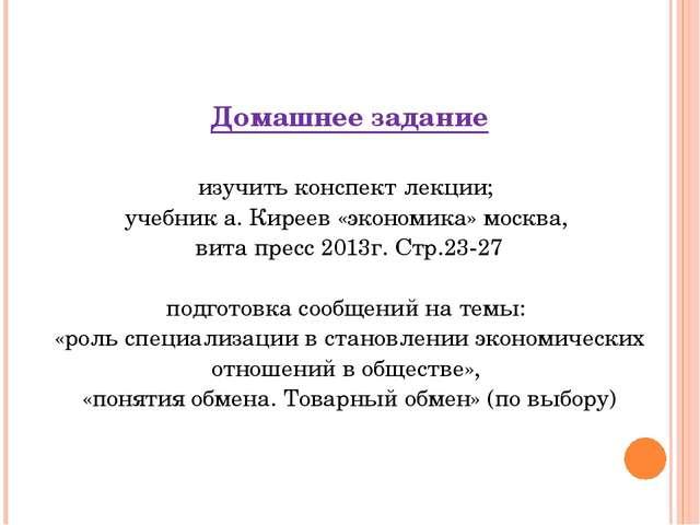 Домашнее задание изучить конспект лекции; учебник а. Киреев «экономика» москв...