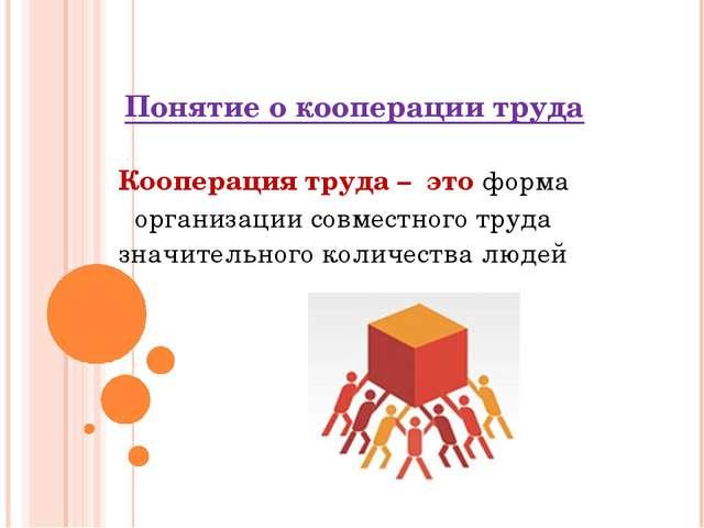 Понятие о кооперации труда Кооперация труда – это форма организации совместно...