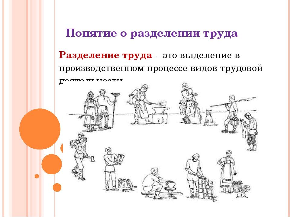Понятие о разделении труда Разделение труда – это выделение в производственно...