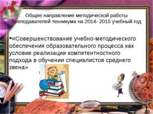 Общее направление методической работы преподавателей техникума на 2014- 2015