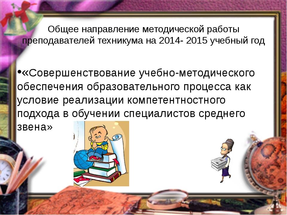 Общее направление методической работы преподавателей техникума на 2014- 2015...