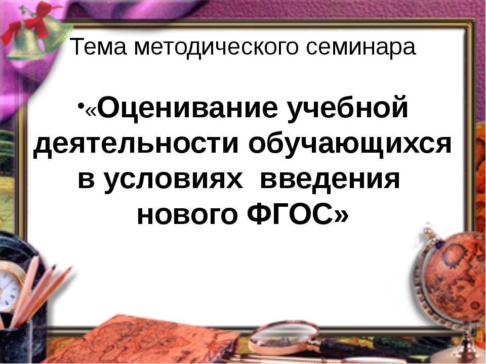 Тема методического семинара «Оценивание учебной деятельности обучающихся в ус...