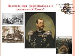 Назовите имя реформатора 2-й половины XIXвека?