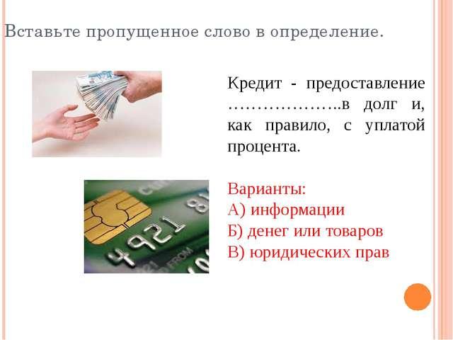 Кредит - предоставление ………………..в долг и, как правило, с уплатой процента. Ва...