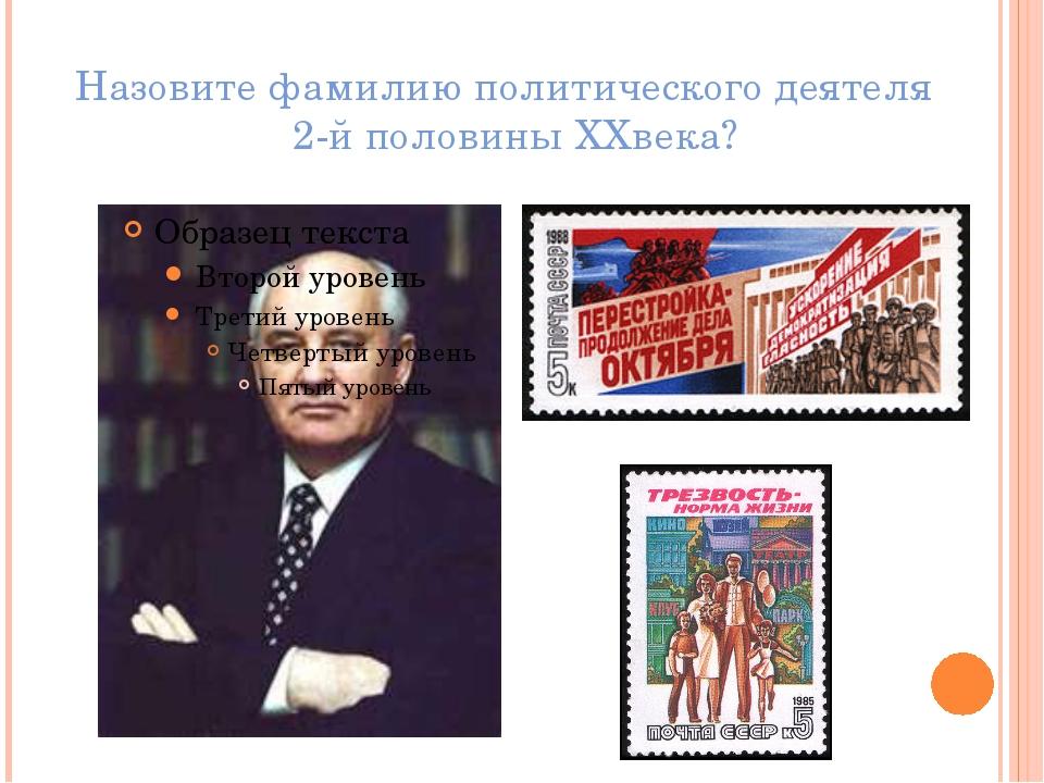 Назовите фамилию политического деятеля 2-й половины XXвека?