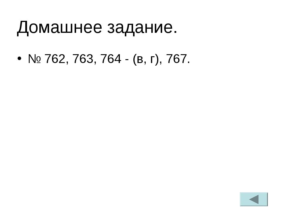 Домашнее задание. № 762, 763, 764 - (в, г), 767.