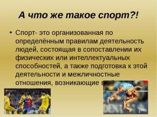 А что же такое спорт?! Спорт- это организованная по определённым правилам дея