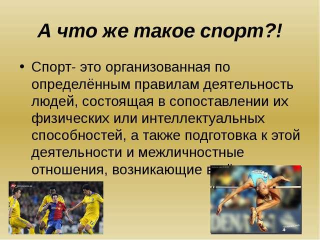 А что же такое спорт?! Спорт- это организованная по определённым правилам дея...