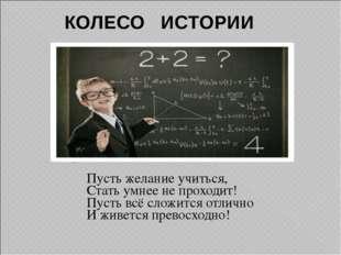 Пусть желание учиться, Стать умнее не проходит! Пусть всё сложится отлично И