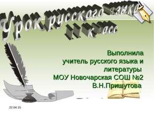 * Выполнила учитель русского языка и литературы МОУ Новочарская СОШ №2 В.Н.Пр