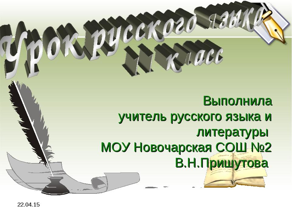 * Выполнила учитель русского языка и литературы МОУ Новочарская СОШ №2 В.Н.Пр...