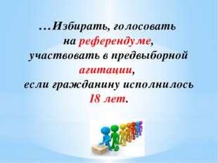 …Избирать, голосовать на референдуме, участвовать в предвыборной агитации, ес