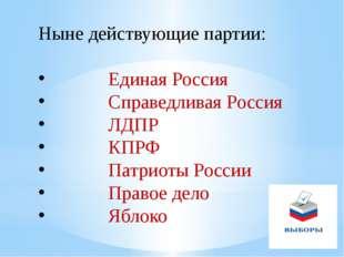 Ныне действующие партии: Единая Россия Справедливая Россия ЛДПР КПРФ Патриоты