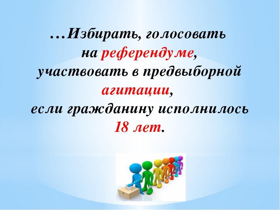 …Избирать, голосовать на референдуме, участвовать в предвыборной агитации, ес...