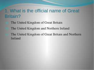 1. What is the official name of Great Britain? The United Kingdom of Great Br