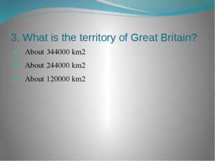 3. What is the territory of Great Britain? About 344000 km2 About 244000 km2