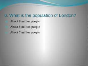 6. What is the population of London? About 8 million people About 5 million p