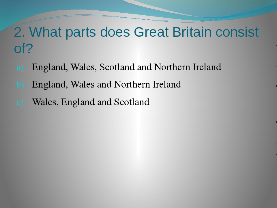 2. What parts does Great Britain consist of? England, Wales, Scotland and Nor...