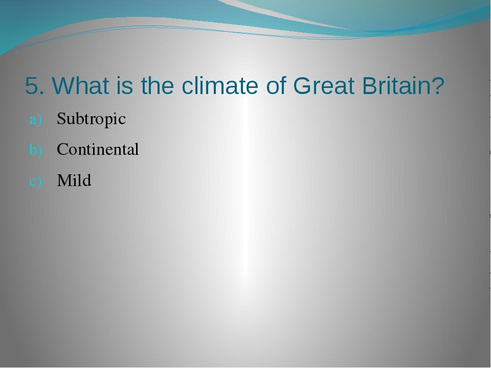 5. What is the climate of Great Britain? Subtropic Continental Mild