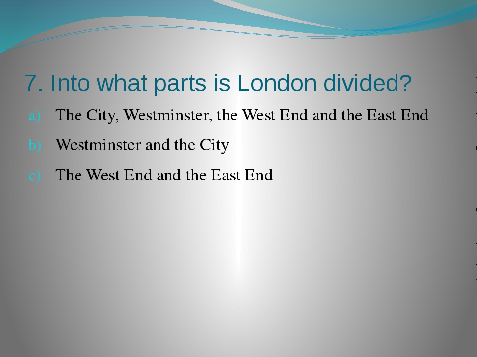 7. Into what parts is London divided? The City, Westminster, the West End and...