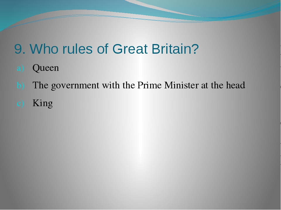 9. Who rules of Great Britain? Queen The government with the Prime Minister a...