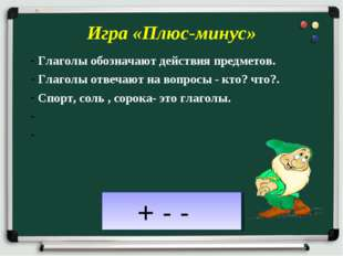 Игра «Плюс-минус» Глаголы обозначают действия предметов. Глаголы отвечают на