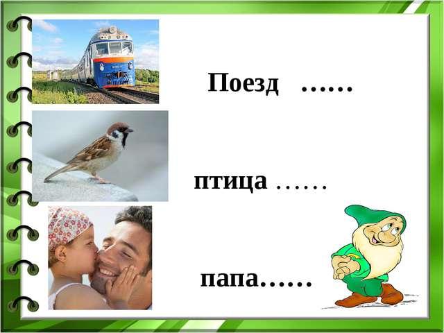 Поезд …… птица …… папа……