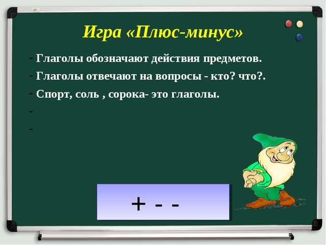 Игра «Плюс-минус» Глаголы обозначают действия предметов. Глаголы отвечают на...