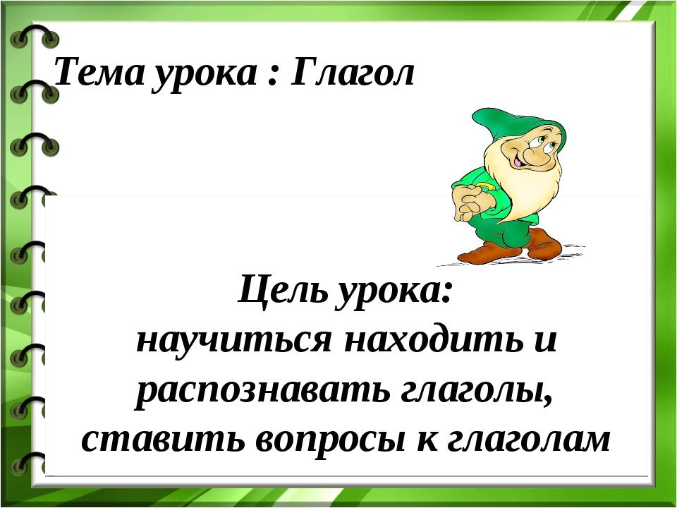 Цель урока: научиться находить и распознавать глаголы, ставить вопросы к гла...