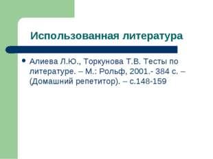Использованная литература Алиева Л.Ю., Торкунова Т.В. Тесты по литературе. –