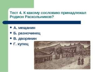 Тест 4. К какому сословию принадлежал Родион Раскольников? А. мещанин Б. разн